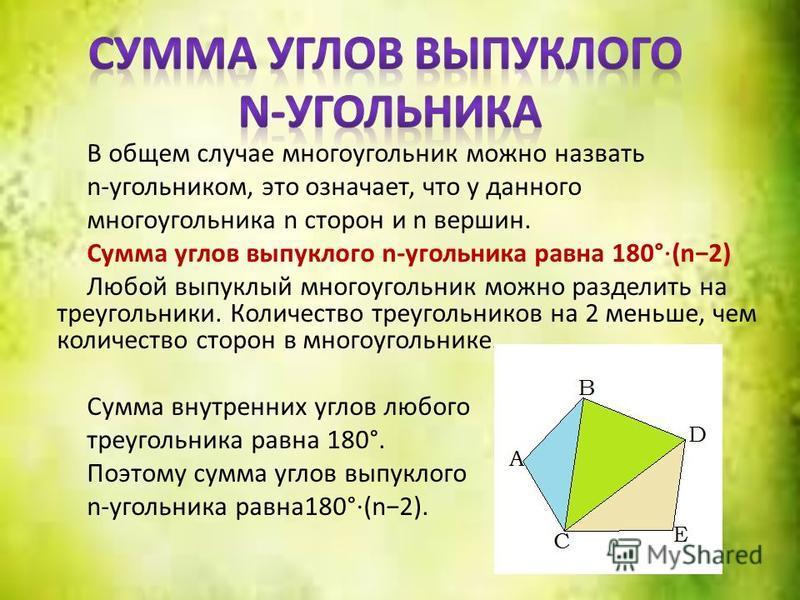 В общем случае многоугольник можно назвать n-угольником, это означает, что у данного многоугольника n сторон и n вершин. Сумма углов выпуклого n-угольника равна 180° (n2) Любой выпуклый многоугольник можно разделить на треугольники. Количество треуго