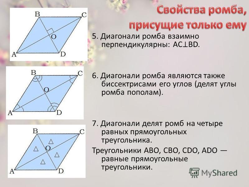 5. Диагонали ромба взаимно перпендикулярны: AC BD. 6. Диагонали ромба являются также биссектрисами его углов (делят углы ромба пополам). 7. Диагонали делят ромб на четыре равных прямоугольных треугольника. Треугольники ABO, СBO, CDO, ADO равные прямо
