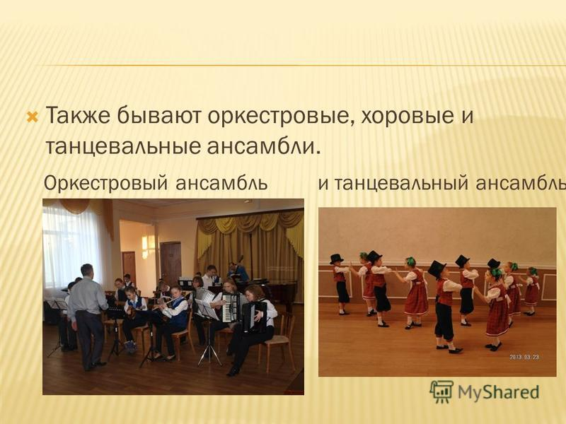 Также бывают оркестровые, хоровые и танцевальные ансамбли. Оркестровый ансамбль и танцевальный ансамбль