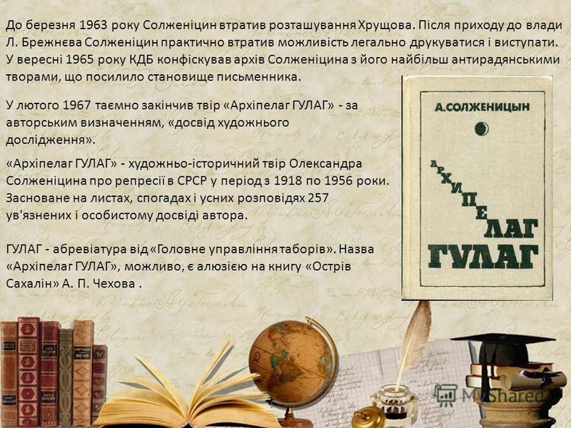 До березня 1963 року Солженіцин втратив розташування Хрущова. Після приходу до влади Л. Брежнєва Солженіцин практично втратив можливість легально друкуватися і виступати. У вересні 1965 року КДБ конфіскував архів Солженіцина з його найбільш антирадян