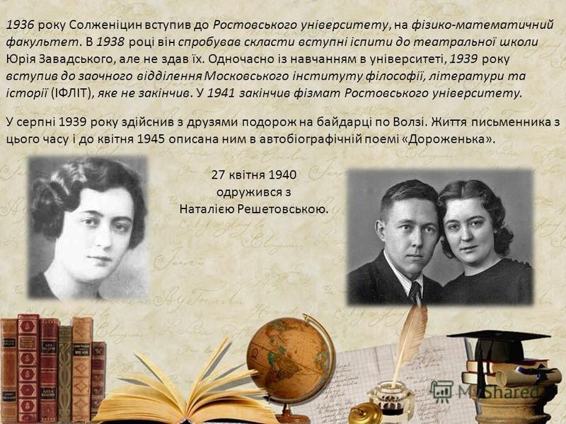 1936 року Солженіцин вступив до Ростовського університету, на фізико-математичний факультет. В 1938 році він спробував скласти вступні іспити до театральної школи Юрія Завадського, але не здав їх. Одночасно із навчанням в університеті, 1939 року всту