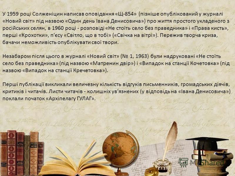 У 1959 році Солженіцин написав оповідання «Щ-854» (пізніше опублікований у журналі «Новий світ» під назвою «Один день Івана Денисовича») про життя простого укладеного з російських селян, в 1960 році - розповіді «Не стоїть село без праведника» і «Прав