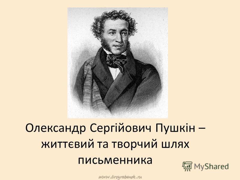 Олександр Сергійович Пушкін – життєвий та творчий шлях письменника