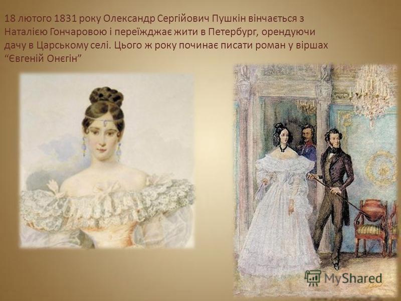 18 лютого 1831 року Олександр Сергійович Пушкін вінчається з Наталією Гончаровою і переїжджає жити в Петербург, орендуючи дачу в Царському селі. Цього ж року починає писати роман у віршах Євгеній Онєгін
