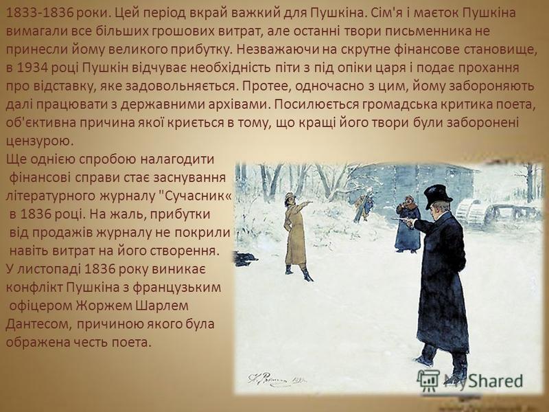 1833-1836 роки. Цей період вкрай важкий для Пушкіна. Сім'я і маєток Пушкіна вимагали все більших грошових витрат, але останні твори письменника не принесли йому великого прибутку. Незважаючи на скрутне фінансове становище, в 1934 році Пушкін відчуває