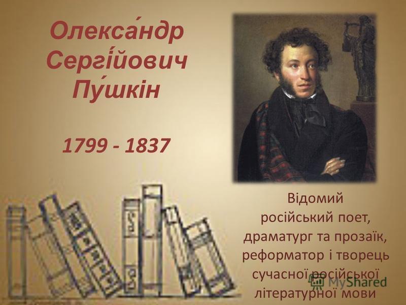 Олекса́ндр Сергі́йович Пу́шкін 1799 - 1837 Відомий російський поет, драматург та прозаїк, реформатор і творець сучасної російської літературної мови