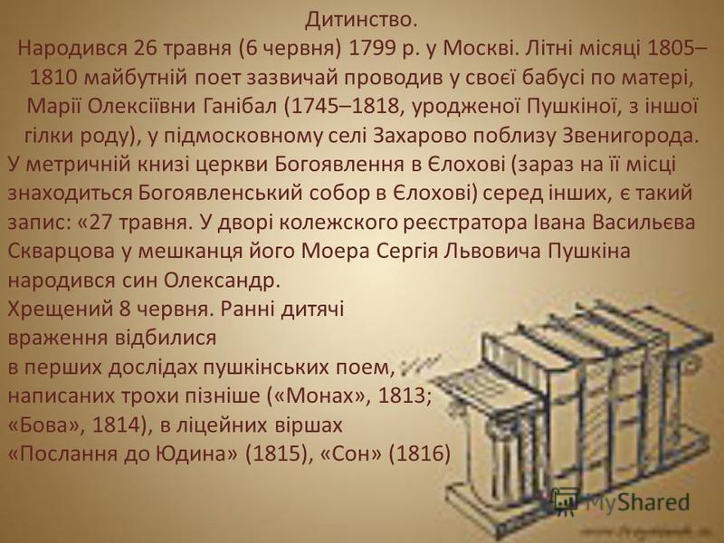 Дитинство. Народився 26 травня (6 червня) 1799 р. у Москві. Літні місяці 1805– 1810 майбутній поет зазвичай проводив у своєї бабусі по матері, Марії Олексіївни Ганібал (1745–1818, уродженої Пушкіної, з іншої гілки роду), у підмосковному селі Захарово