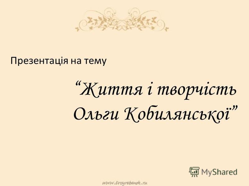Презентація на тему Життя і творчість Ольги Кобилянської
