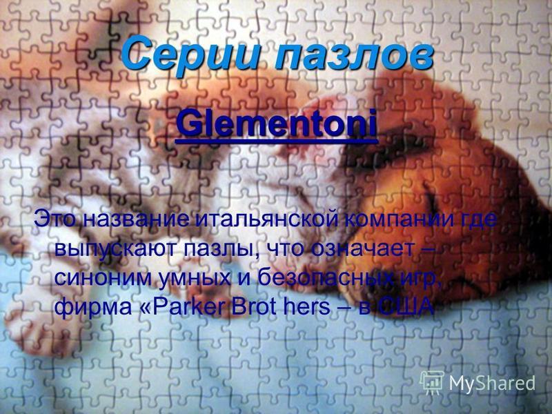 Серии пазлов Glementoni Это название итальянской компании где выпускают пазлы, что означает – синоним умных и безопасных игр, фирма «Parker Brot hers – в США