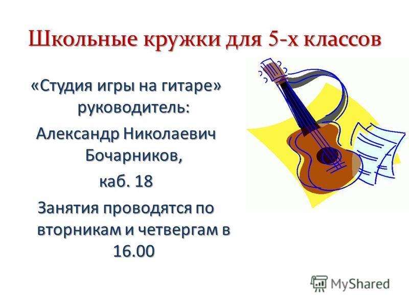 Школьные кружки для 5 -х классов «Студия игры на гитаре» руководитель: Александр Николаевич Бочарников, каб. 18 Занятия проводятся по вторникам и четвергам в 16.00