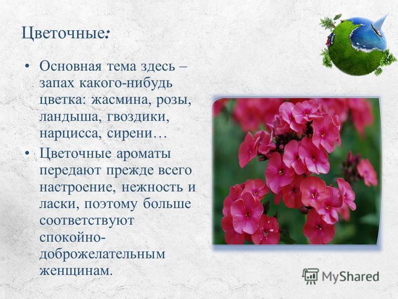 Цветочные: Основная тема здесь – запах какого-нибудь цветка: жасмина, розы, ландыша, гвоздики, нарцисса, сирени… Цветочные ароматы передают прежде всего настроение, нежность и ласки, поэтому больше соответствуют спокойно- доброжелательным женщинам.
