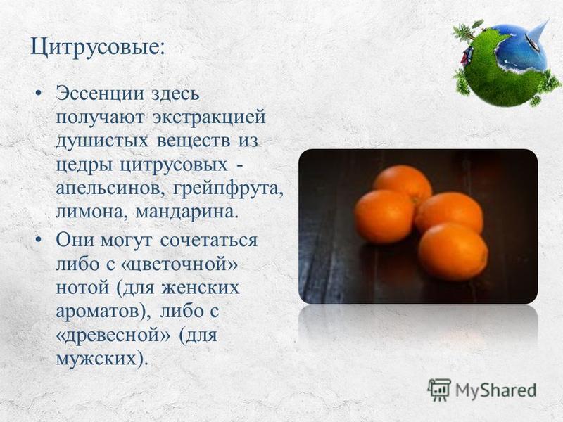 Цитрусовые: Эссенции здесь получают экстракцией душистых веществ из цедры цитрусовых - апельсинов, грейпфрута, лимона, мандарина. Они могут сочетаться либо с «цветочной» нотой (для женских ароматов), либо с «древесной» (для мужских).