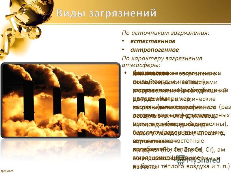 По источникам загрязнения: естественное антропогенное По характеру загрязнения атмосферы: химическое загрязнение газообразными веществами и аэрозолями. На сегодняшний день основные химические загрязнители атмосферного воздуха это: оксид углевода IV,