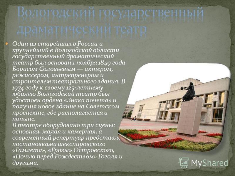 Один из старейших в России и крупнейший в Вологодской области государственный драматический театр был основан 1 ноября 1849 года Борисом Соловьевым актером, режиссером, антрепренером и строителем театрального здания. В 1974 году к своему 125-летнему