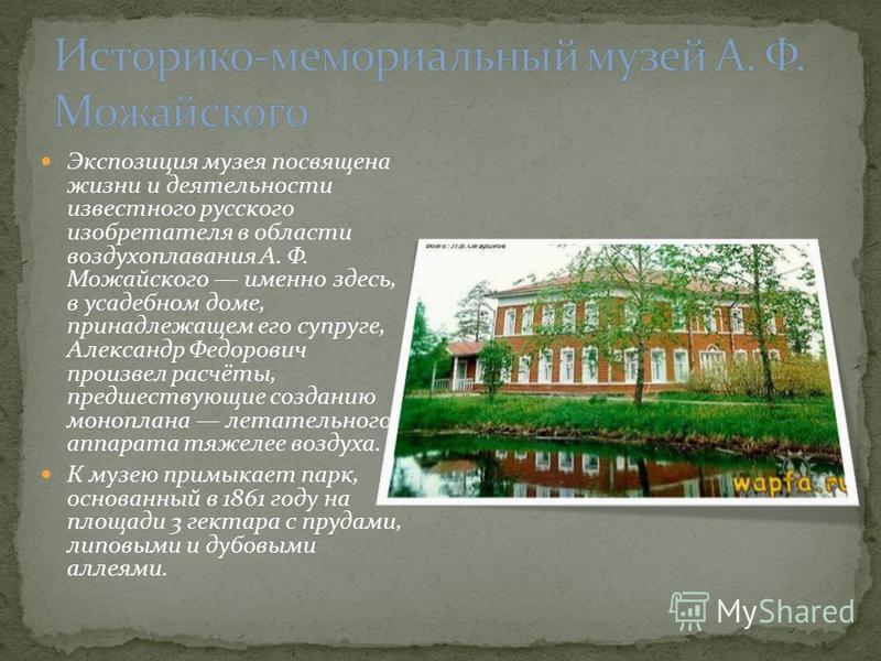 Экспозиция музея посвящена жизни и деятельности известного русского изобретателя в области воздухоплавания А. Ф. Можайского именно здесь, в усадебном доме, принадлежащем его супруге, Александр Федорович произвел расчёты, предшествующие созданию моноп