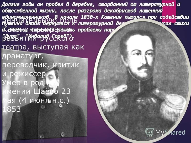 Значительную роль Катенин сыграл в развитии русского театра, выступая как драматург, переводчик, критик и режиссер. Умер в родном имении Шаёво 23 мая (4 июня н.с.) 1853