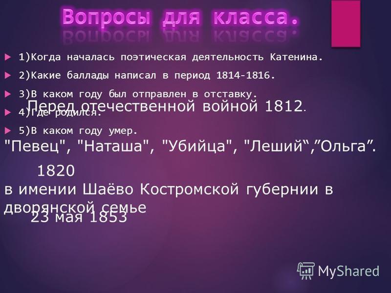1)Когда началась поэтическая деятельность Катенина. 2)Какие баллады написал в период 1814-1816. 3)В каком году был отправлен в отставку. 4)Где родился. 5)В каком году умер. Перед отечественной войной 1812.