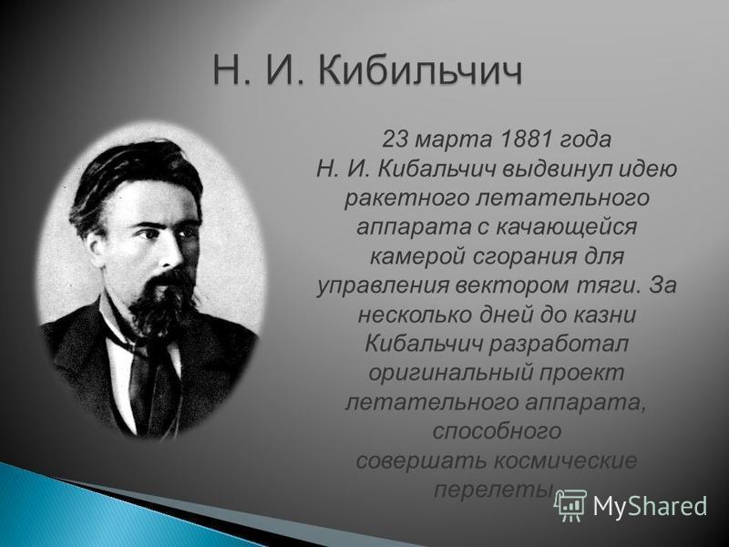 Н. И. Кибильчич 23 марта 1881 года Н. И. Кибальчич выдвинул идею ракетного летательного аппарата с качающейся камерой сгорания для управления вектором тяги. За несколько дней до казни Кибальчич разработал оригинальный проект летательного аппарата, сп