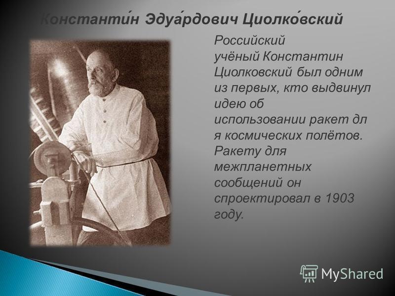 Российский учёный Константин Циолковсякий был одним из первых, кто выдвинул идею об использовании ракет дл я космических полётов. Ракету для межпланетных сообщений он спроектировал в 1903 году. Константи́н Эдуа́рдович Циолко́всякий
