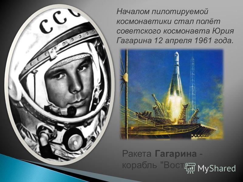 Началом пилотируемой космонавтики стал полёт советского космонавта Юрия Гагарина 12 апреля 1961 года. Ракета Гагарина - корабль Восток