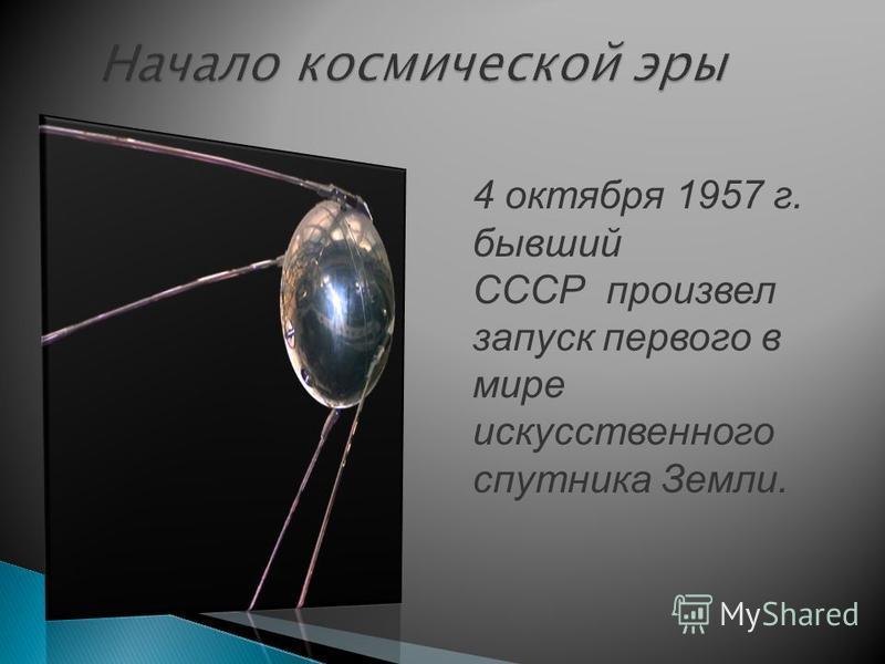 Начало космической эры 4 октября 1957 г. бывший СССР произвел запуск первого в мире искусственного спутника Земли.