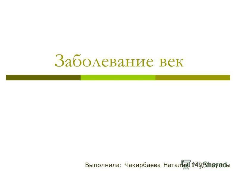 Выполнила: Чакирбаева Наталия 142/9 группы Заболевание век