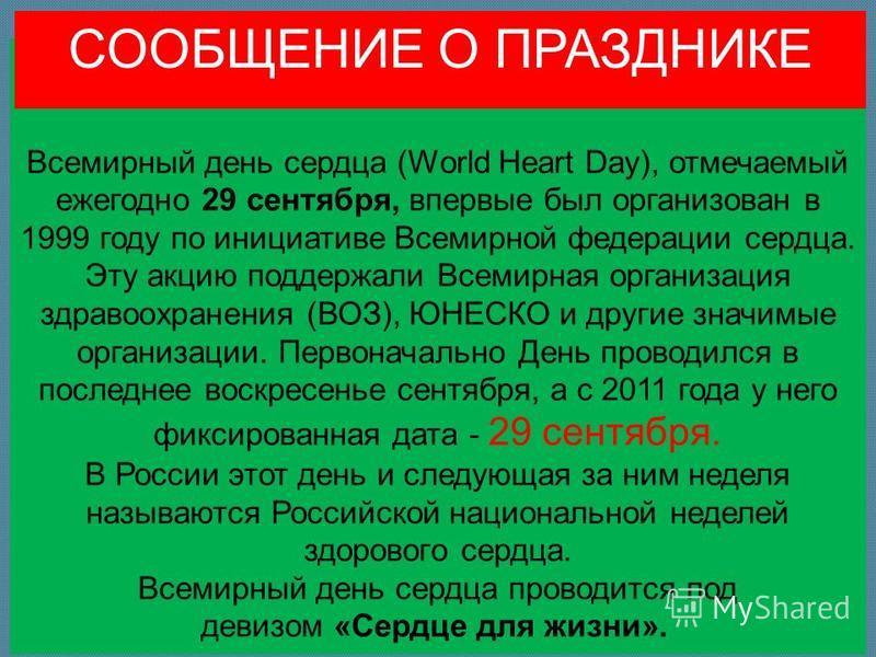 Всемирный день сердца (World Heart Day), отмечаемый ежегодно 29 сентября, впервые был организован в 1999 году по инициативе Всемирной федерации сердца. Эту акцию поддержали Всемирная организация здравоохранения (ВОЗ), ЮНЕСКО и другие значимые организ