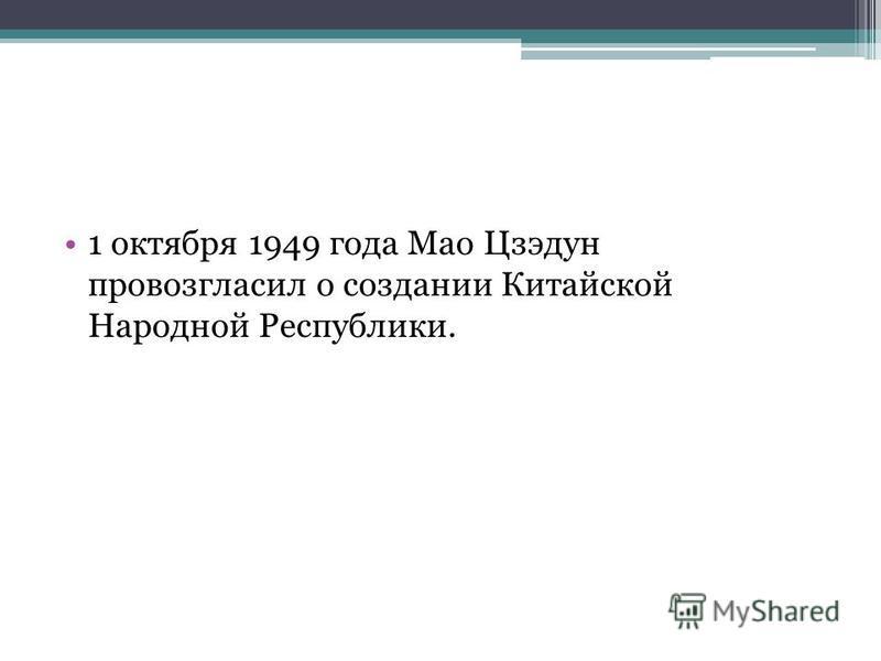 1 октября 1949 года Мао Цзэдун провозгласил о создании Китайской Народной Республики.