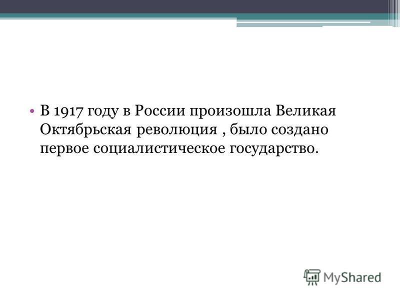 В 1917 году в России произошла Великая Октябрьская революция, было создано первое социалистическое государство.