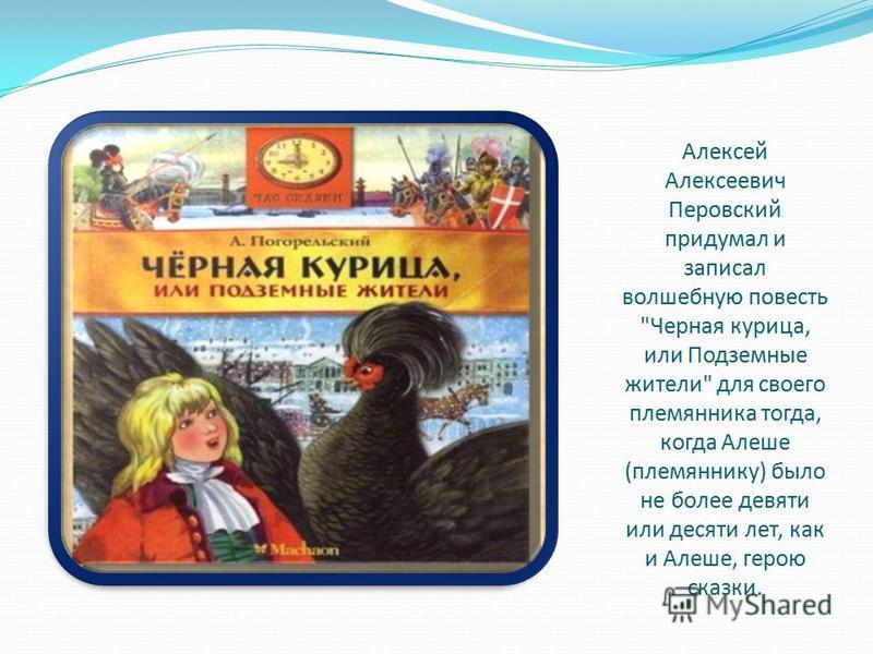 Алексей Алексеевич Перовский придумал и записал волшебную повесть Черная курица, или Подземные жители для своего племянника тогда, когда Алеше (племяннику) было не более девяти или десяти лет, как и Алеше, герою сказки.