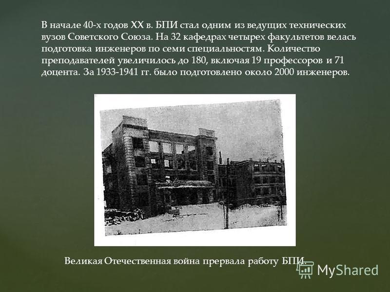 В начале 40-х годов XX в. БПИ стал одним из ведущих технических вузов Советского Союза. На 32 кафедрах четырех факультетов велась подготовка инженеров по семи специальностям. Количество преподавателей увеличилось до 180, включая 19 профессоров и 71 д
