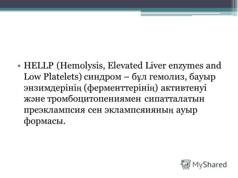 HELLP (Hemolysis, Elevated Liver enzymes and Low Platelets) синдром – б ұ л гемолиз, бауыр энзимдеріні ң (ферменттеріні ң ) активтенуі ж ә не тромбоцитопениямен сипатталатын преэклампсия сен эклампсяияны ң ауыр формасы.