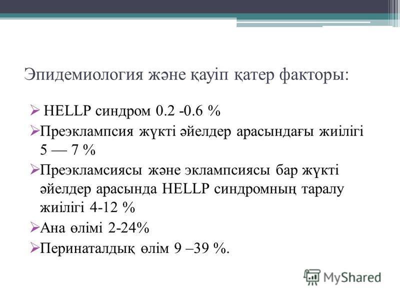 Эпидемиология және қауіп қатер факторы: HELLP синдром 0.2 -0.6 % Преэклампсия жүкті әйелдер арасындағы жиілігі 5 7 % Преэкламсиясы және эклампсиясы бар жүкті әйелдер арасында HELLP синдромның таралу жиілігі 4-12 % Ана өлімі 2-24% Перинаталдық өлім 9