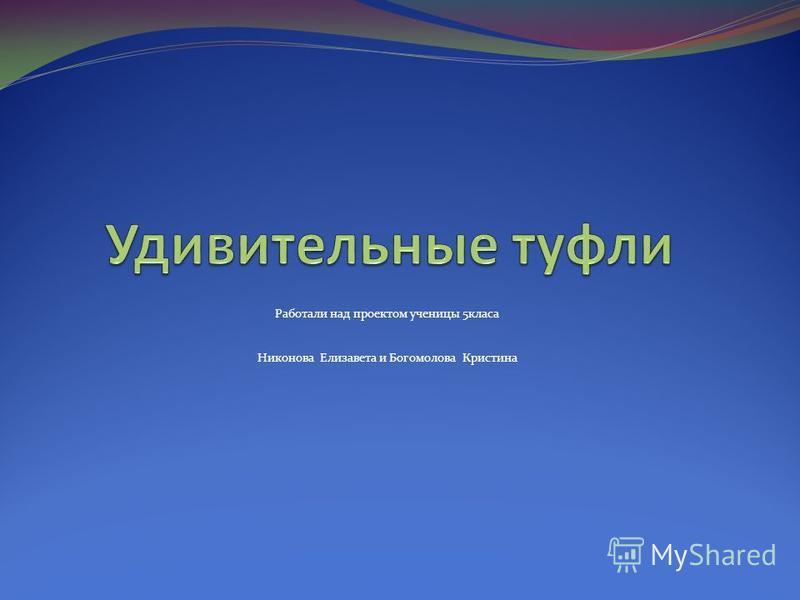 Работали над проектом ученицы 5 класа Никонова Елизавета и Богомолова Кристина