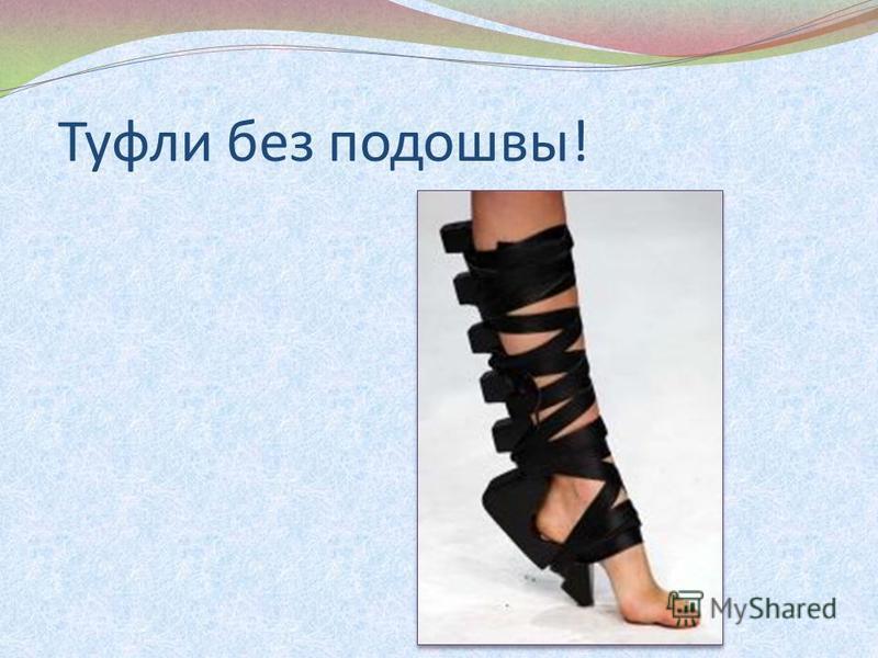 Туфли без подошвы!