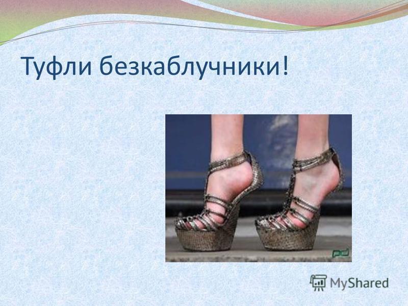 Туфли безкаблучники!