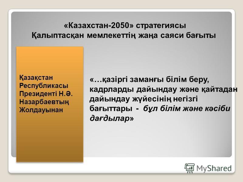 «Казахстан-2050» стратегиясы Қалыптасқан мемлекеттің жаңа саяси бағыты «…қазіргі заманғы білім беру, кадрларды дайындау және қайтадан дайындау жүйесінің негізгі бағыттары - бұл білім және кәсіби дағдылар» Қазақстан Республикасы Президенті Н.Ә. Назарб