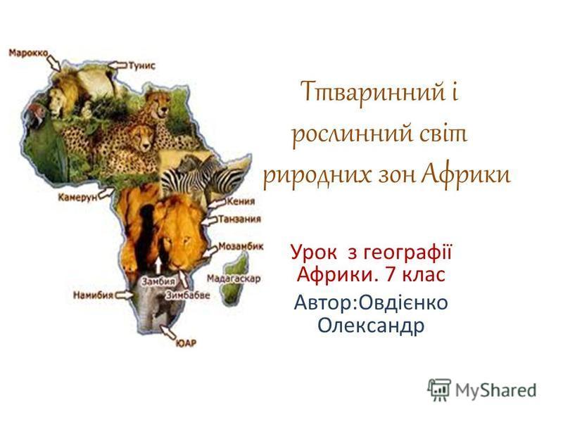 Ттваринний і рослинний світ природних зон Африки Урок з географії Африки. 7 клас Автор:Овдієнко Олександр