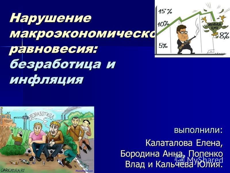 Нарушение макроэкономического равновесия: безработица и инфляция выполнили: Калаталова Елена, Бородина Анна, Попенко Влад и Кальчева Юлия.
