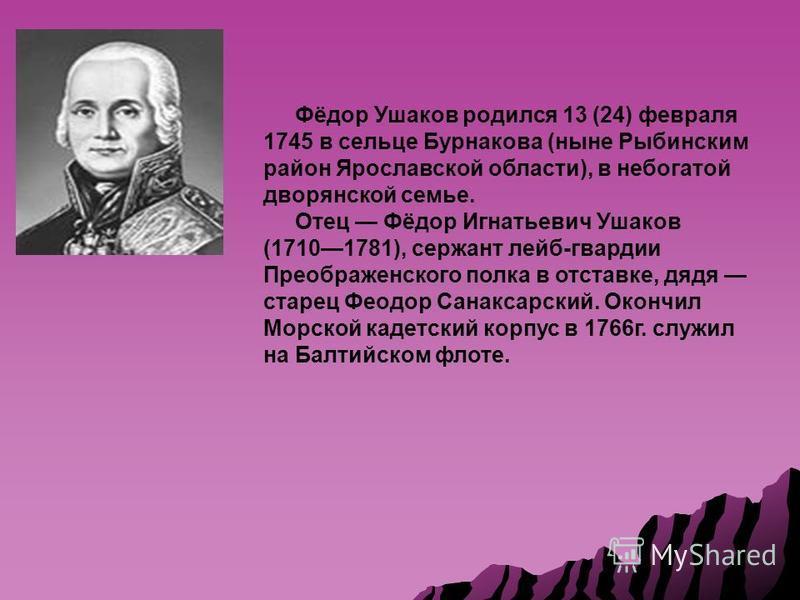 Фёдор Ушаков родился 13 (24) февраля 1745 в сельце Бурнакова (ныне Рыбинским район Ярославской области), в небогатой дворянской семье. Отец Фёдор Игнатьевич Ушаков (17101781), сержант лейб-гвардии Преображенского полка в отставке, дядя старец Феодор