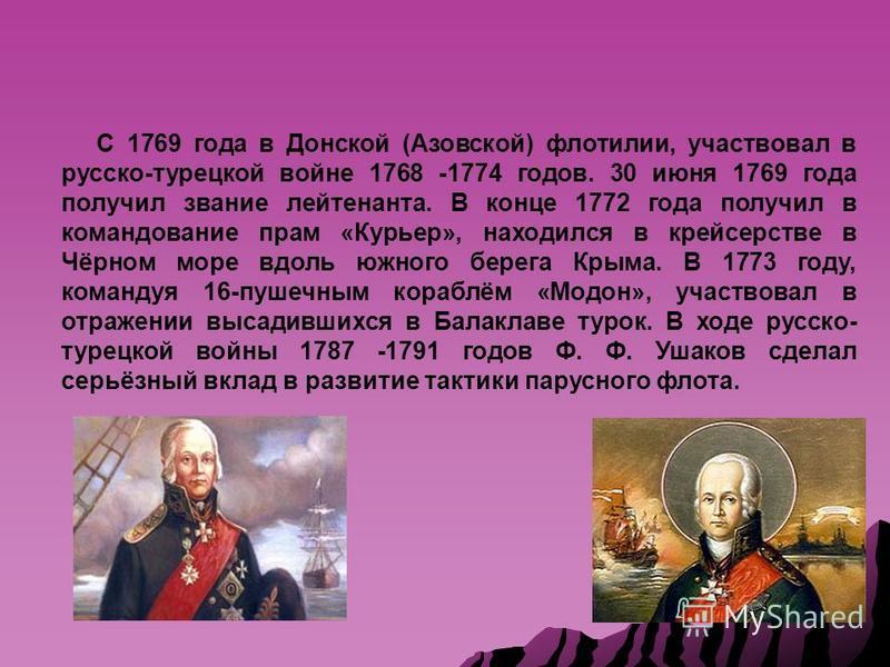 С 1769 года в Донской (Азовской) флотилии, участвовал в русско-турецкой войне 1768 -1774 годов. 30 июня 1769 года получил звание лейтенанта. В конце 1772 года получил в командование прам «Курьер», находился в крейсерстве в Чёрном море вдоль южного бе