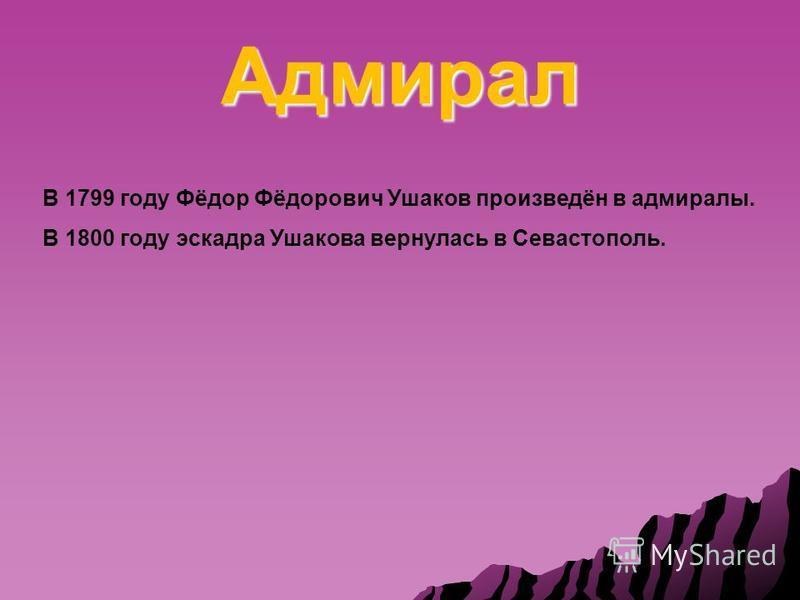 Адмирал В 1799 году Фёдор Фёдорович Ушаков произведён в адмиралы. В 1800 году эскадра Ушакова вернулась в Севастополь.