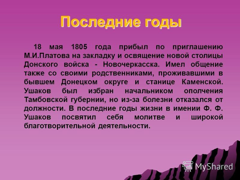 Последние годы 18 мая 1805 года прибыл по приглашению М.И.Платова на закладку и освящение новой столицы Донского войска - Новочеркасска. Имел общение также со своими родственниками, проживавшими в бывшем Донецком округе и станице Каменской. Ушаков бы