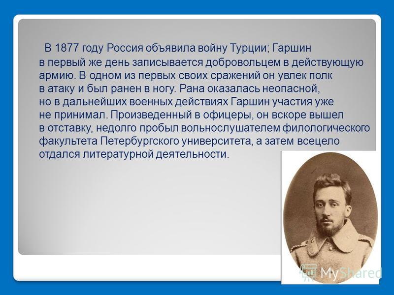 В 1877 году Россия объявила войну Турции; Гаршин в первый же день записывается добровольцем в действующую армию. В одном из первых своих сражений он увлек полк в атаку и был ранен в ногу. Рана оказалась неопасной, но в дальнейших военных действиях Га