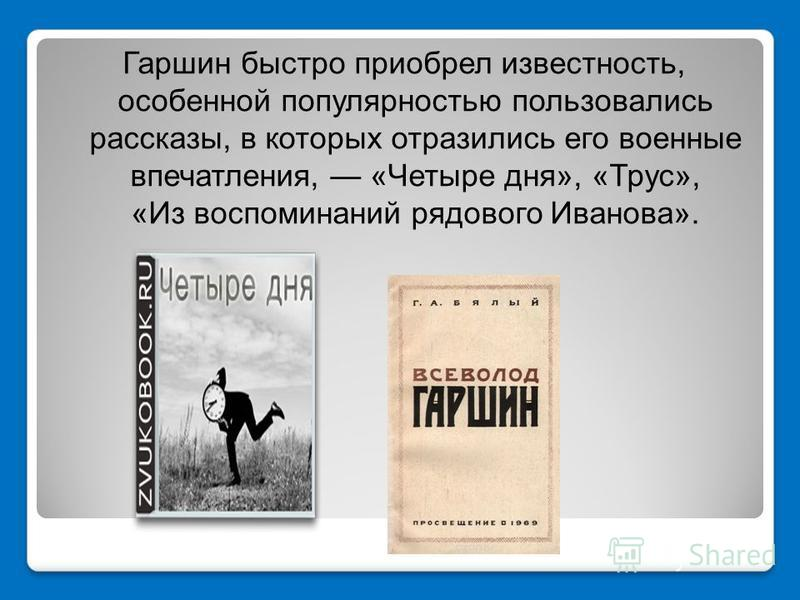 Гаршин быстро приобрел известность, особенной популярностью пользовались рассказы, в которых отразились его военные впечатления, «Четыре дня», «Трус», «Из воспоминаний рядового Иванова».
