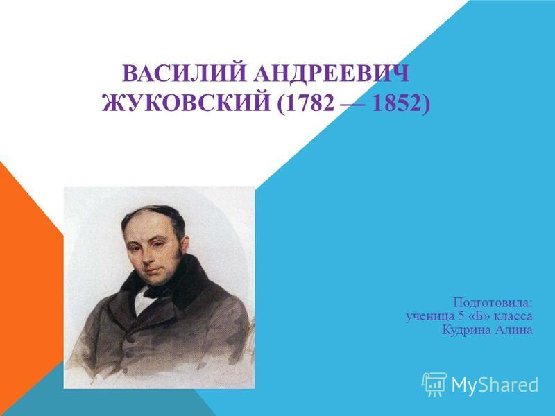 Подготовила: ученица 5 «Б» класса Кудрина Алина ВАСИЛИЙ АНДРЕЕВИЧ ЖУКОВСКИЙ (1782 1852)