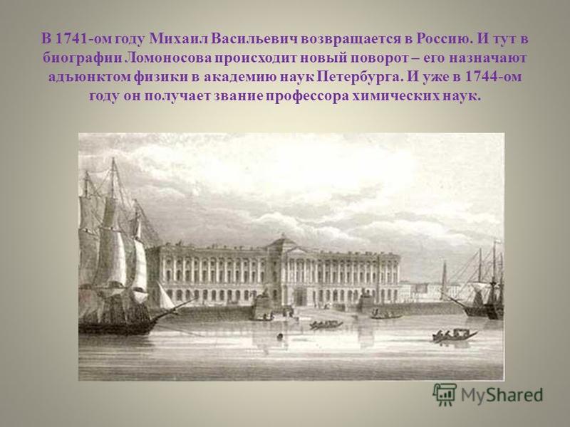 В 1741-ом году Михаил Васильевич возвращается в Россию. И тут в биографии Ломоносова происходит новый поворот – его назначают адъюнктом физики в академию наук Петербурга. И уже в 1744-ом году он получает звание профессора химических наук.