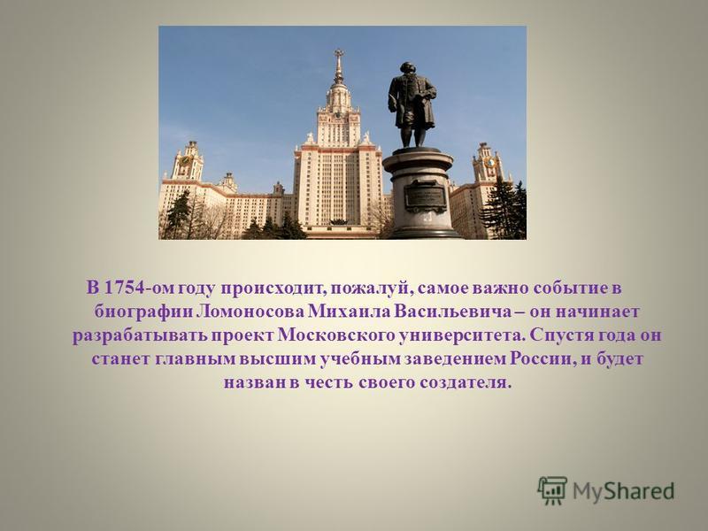 В 1754-ом году происходит, пожалуй, самое важно событие в биографии Ломоносова Михаила Васильевича – он начинает разрабатывать проект Московского университета. Спустя года он станет главным высшим учебным заведением России, и будет назван в честь сво