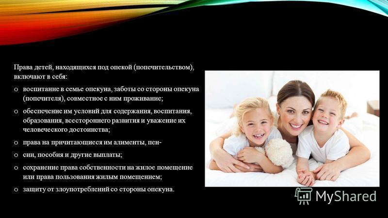 Права детей, находящихся под опекой (попечительством), включают в себя: o воспитание в семье опекуна, заботы со стороны опекуна (попечителя), совместное с ним проживание; o обеспечение им условий для содержания, воспитания, образования, всесторонне