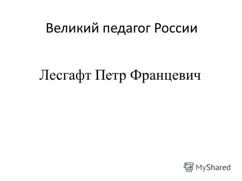Великий педагог России Лесгафт Петр Францевич